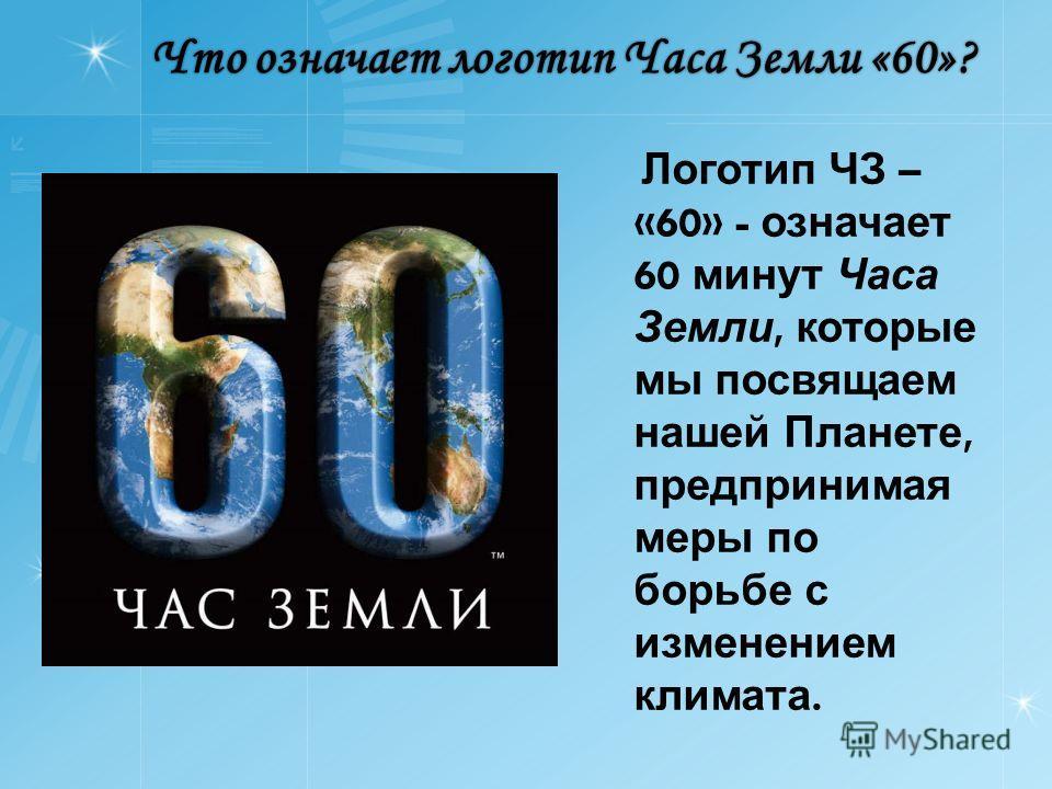 Что означает логотип Часа Земли «60»? Логотип ЧЗ – «60» - означает 60 минут Часа Земли, которые мы посвящаем нашей Планете, предпринимая меры по борьбе с изменением климата.