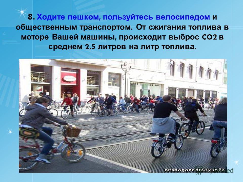 8. Ходите пешком, пользуйтесь велосипедом и общественным транспортом. От сжигания топлива в моторе Вашей машины, происходит выброс CO2 в среднем 2,5 литров на литр топлива.