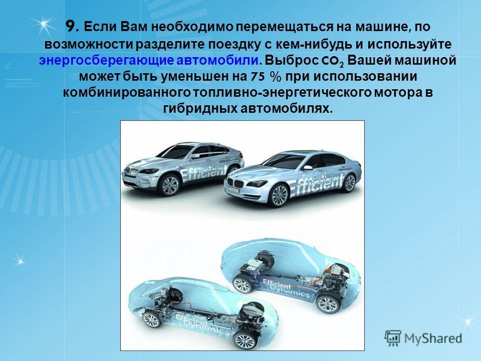 9. Если Вам необходимо перемещаться на машине, по возможности разделите поездку с кем - нибудь и используйте энергосберегающие автомобили. Выброс CO 2 Вашей машиной может быть уменьшен на 75 % при использовании комбинированного топливно - энергетичес
