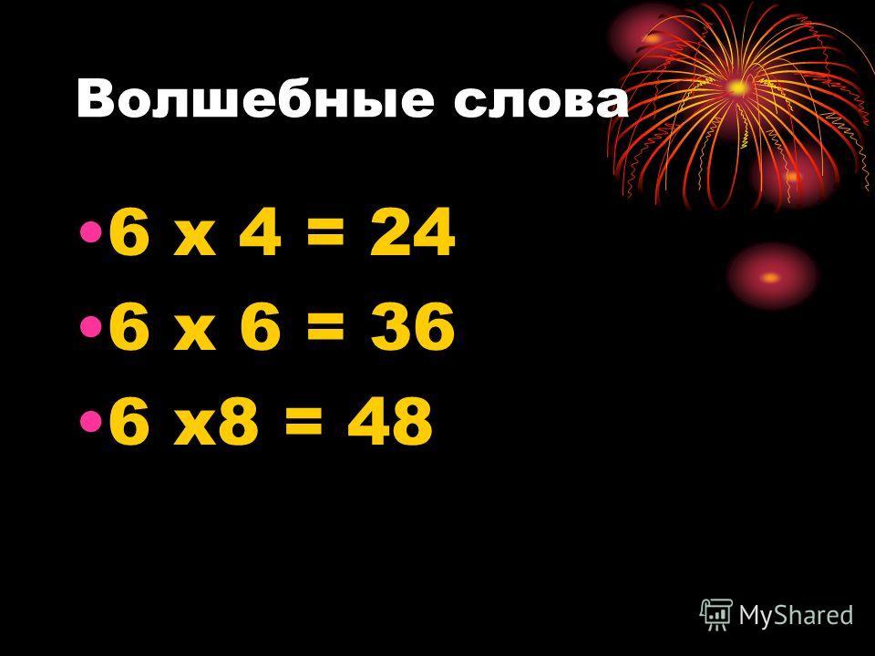 Волшебные слова 6 х 4 = 24 6 х 6 = 36 6 х 8 = 48