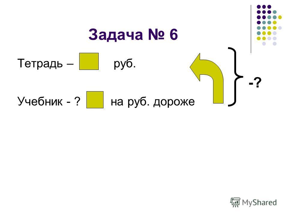 Задача 6 Тетрадь – руб. -? Учебник - ? на руб. дороже