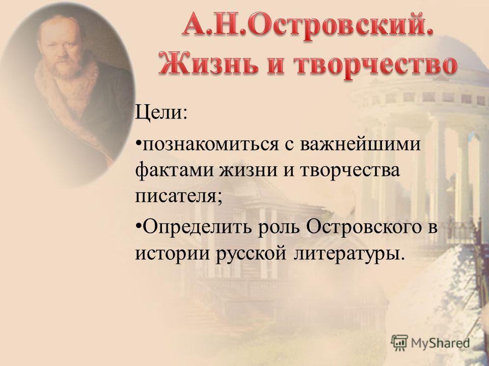 Цели: познакомиться с важнейшими фактами жизни и творчества писателя; Определить роль Островского в истории русской литературы.