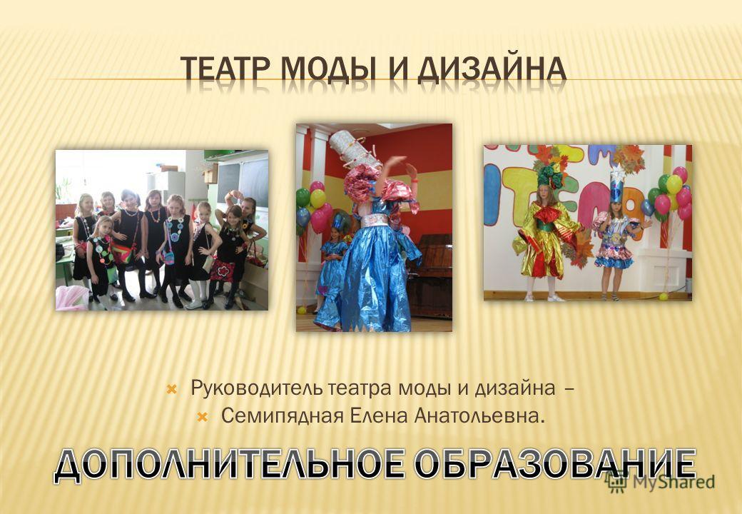 Руководитель театра моды и дизайна – Семипядная Елена Анатольевна.