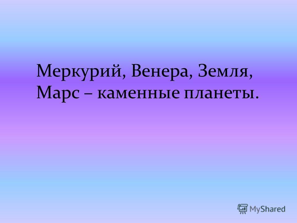 Меркурий, Венера, Земля, Марс – каменные планеты.