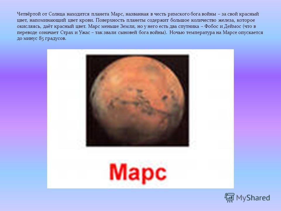 Четвёртой от Солнца находится планета Марс, названная в честь римского бога войны – за свой красный цвет, напоминающий цвет крови. Поверхность планеты содержит большое количество железа, которое окисляясь, даёт красный цвет. Марс меньше Земли, но у н