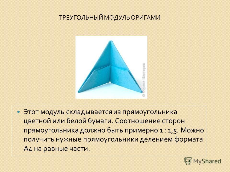 ТРЕУГОЛЬНЫЙ МОДУЛЬ ОРИГАМИ Этот модуль складывается из прямоугольника цветной или белой бумаги. Соотношение сторон прямоугольника должно быть примерно 1 : 1,5. Можно получить нужные прямоугольники делением формата А 4 на равные части.