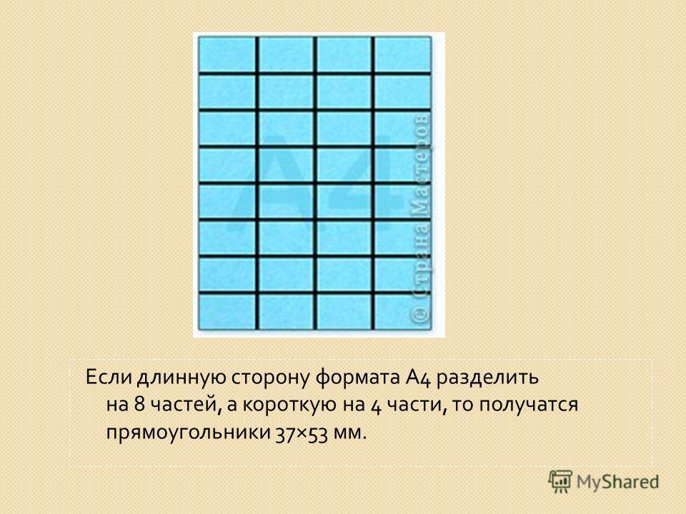 Если длинную сторону формата А 4 разделить на 8 частей, а короткую на 4 части, то получатся прямоугольники 37×53 мм.