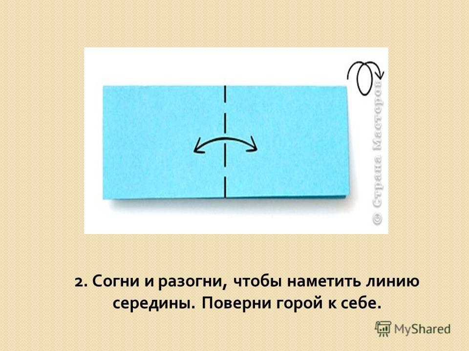 2. Согни и разогни, чтобы наметить линию середины. Поверни горой к себе.