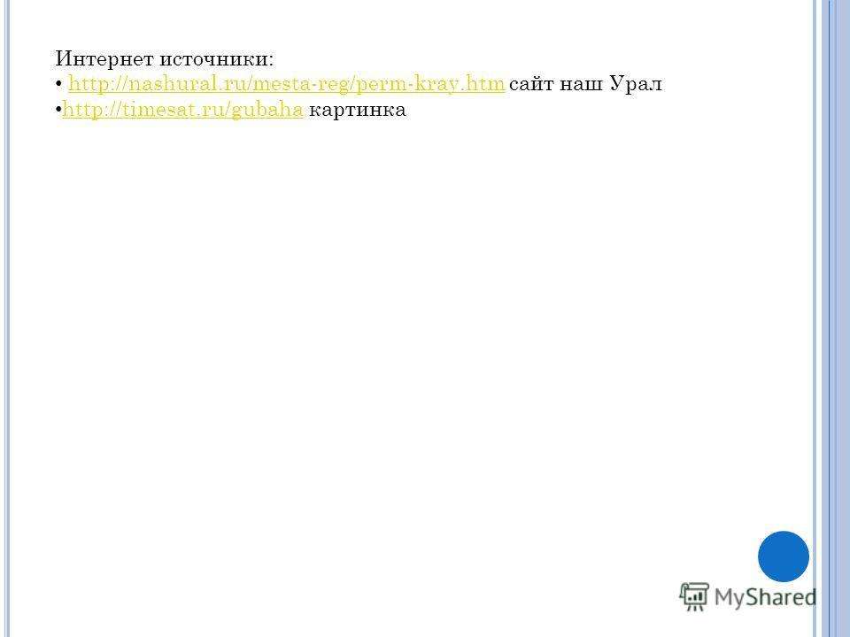 Интернет источники: http://nashural.ru/mesta-reg/perm-kray.htm сайт наш Уралhttp://nashural.ru/mesta-reg/perm-kray.htm http://timesat.ru/gubaha картинка http://timesat.ru/gubaha