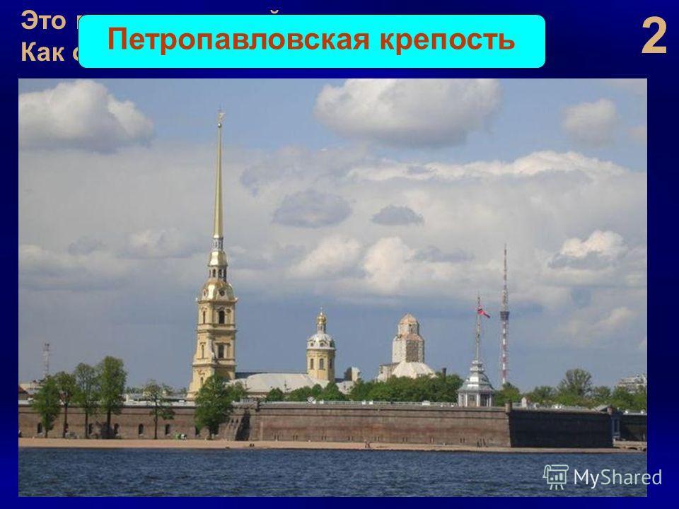 2 Это первая постройка нового города. Как она называется? Петропавловская крепость