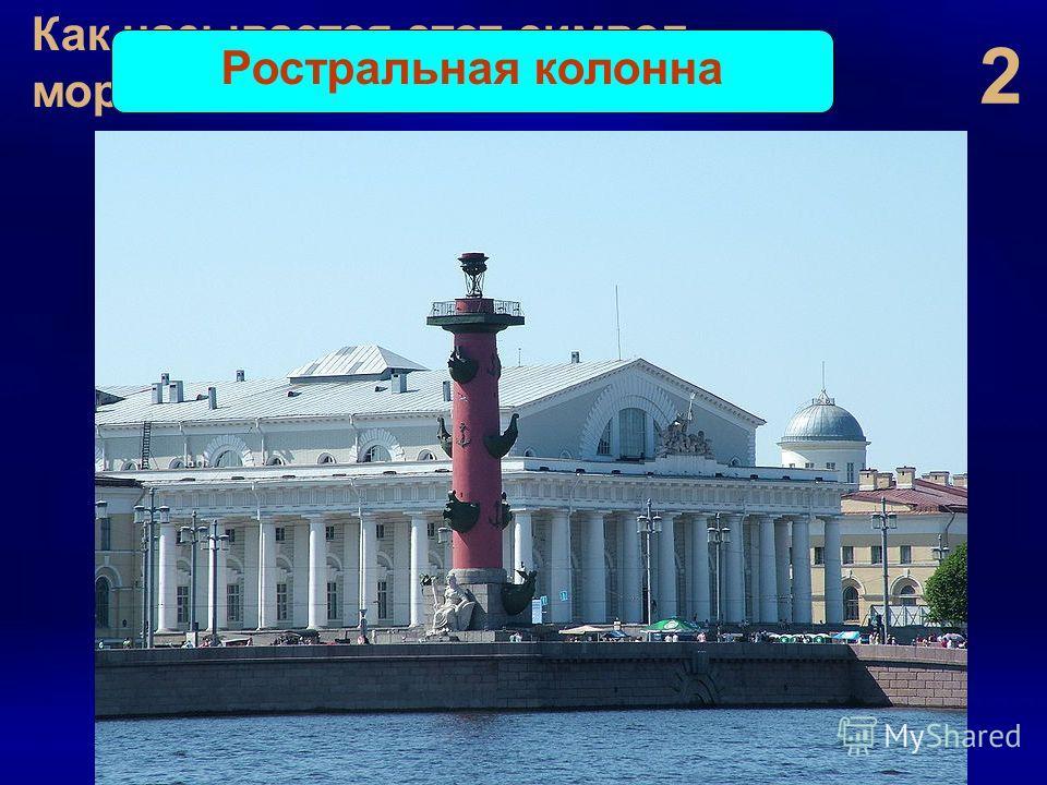 2 Как называется этот символ морских побед? Ростральная колонна