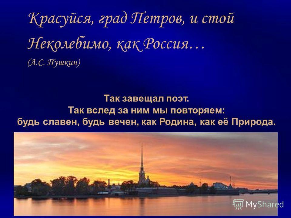 Так завещал поэт. Так вслед за ним мы повторяем: будь славен, будь вечен, как Родина, как её Природа. Красуйся, град Петров, и стой Неколебимо, как Россия… (А.С. Пушкин)