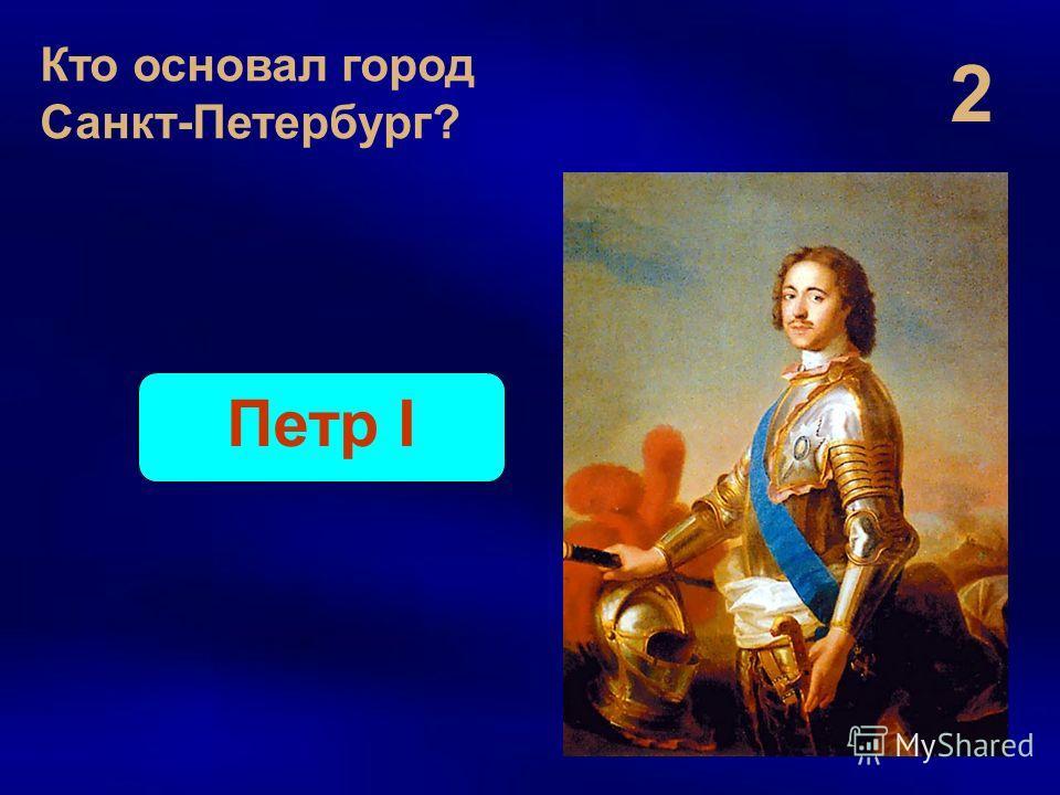 2 Кто основал город Санкт-Петербург? Петр I