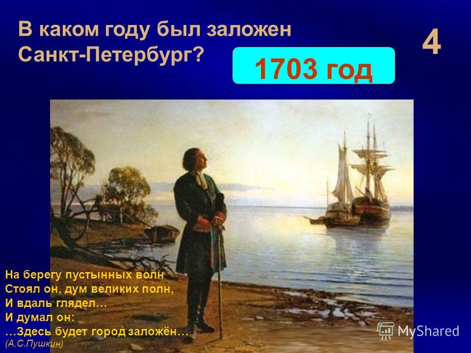 4 В каком году был заложен Санкт-Петербург? 1703 год На берегу пустынных волн Стоял он, дум великих полн, И вдаль глядел… И думал он: …Здесь будет город заложён… (А.С.Пушкин)