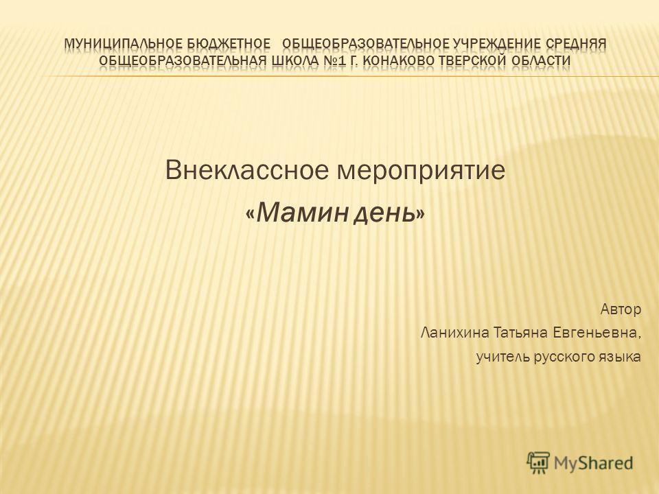 Внеклассное мероприятие «Мамин день» Автор Ланихина Татьяна Евгеньевна, учитель русского языка