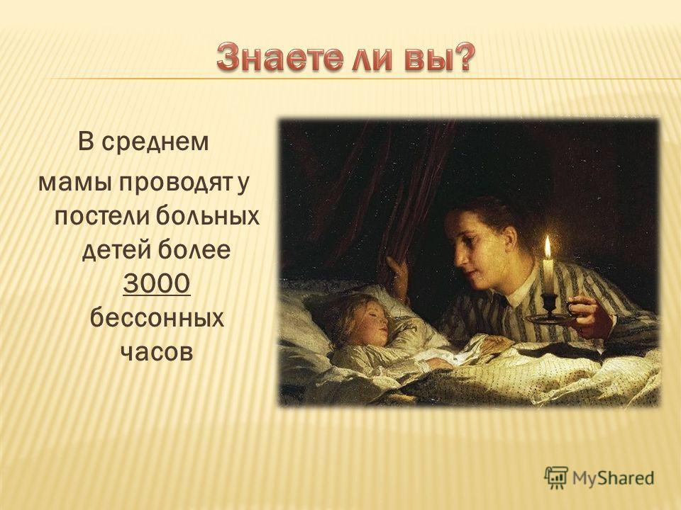 В среднем мамы проводят у постели больных детей более 3000 бессонных часов