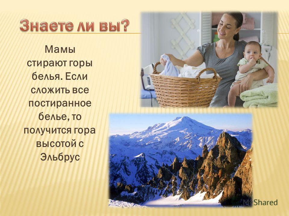 Мамы стирают горы белья. Если сложить все постиранное белье, то получится гора высотой с Эльбрус