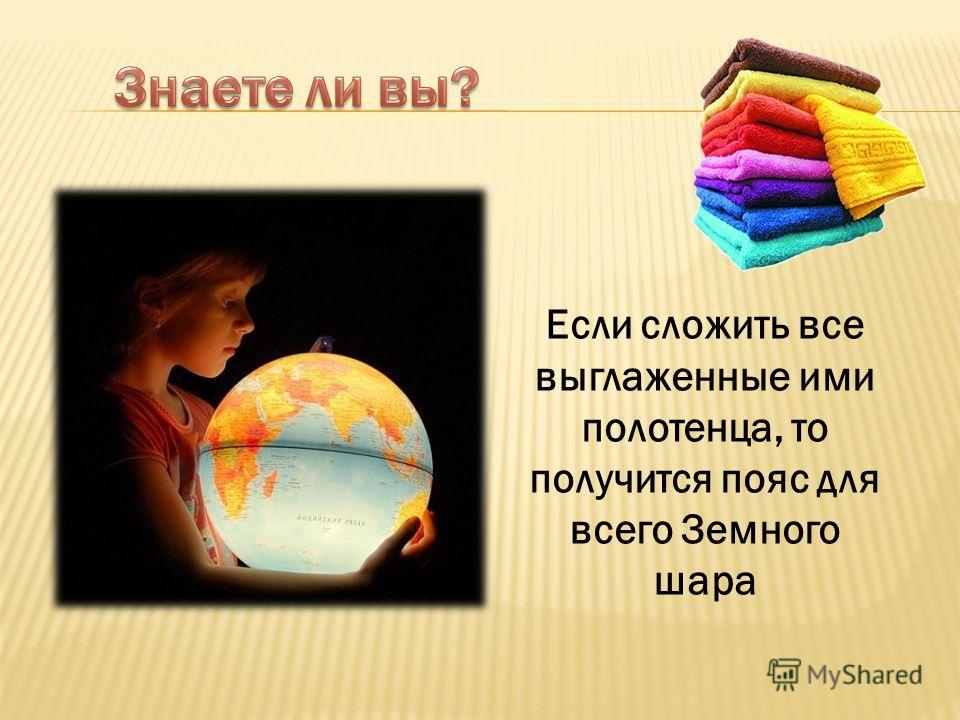 Если сложить все выглаженные ими полотенца, то получится пояс для всего Земного шара