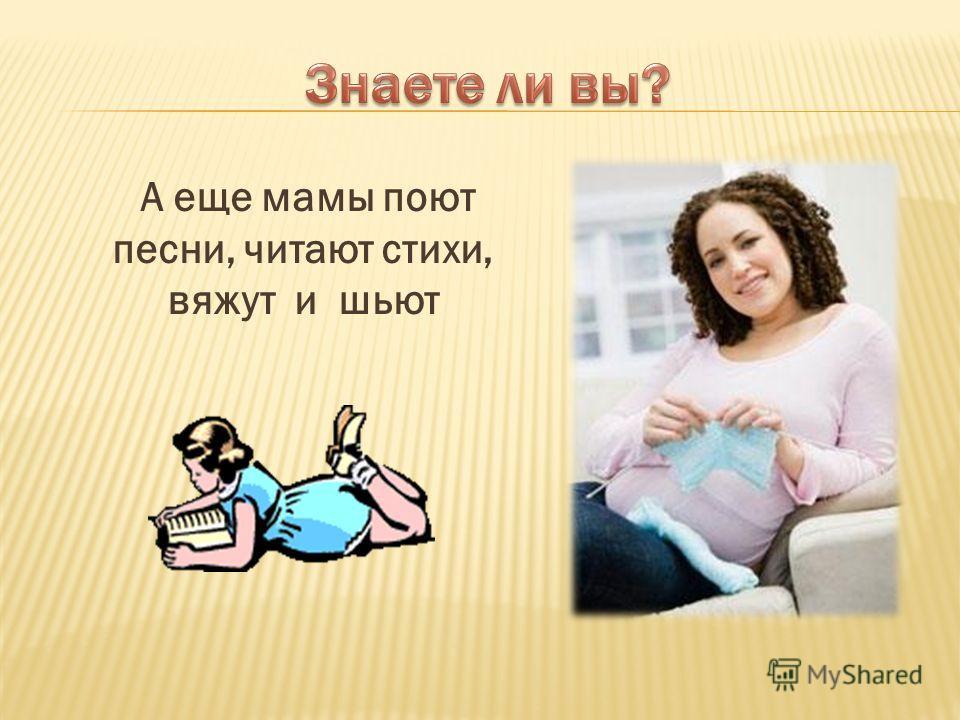 А еще мамы поют песни, читают стихи, вяжут и шьют