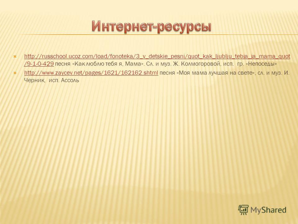 http://russchool.ucoz.com/load/fonoteka/3_v_detskie_pesni/quot_kak_ljublju_tebja_ja_mama_quot /9-1-0-429 песня «Как люблю тебя я, Мама». Сл. и муз. Ж. Колмогоровой, исп. гр. «Непоседы» http://russchool.ucoz.com/load/fonoteka/3_v_detskie_pesni/quot_ka