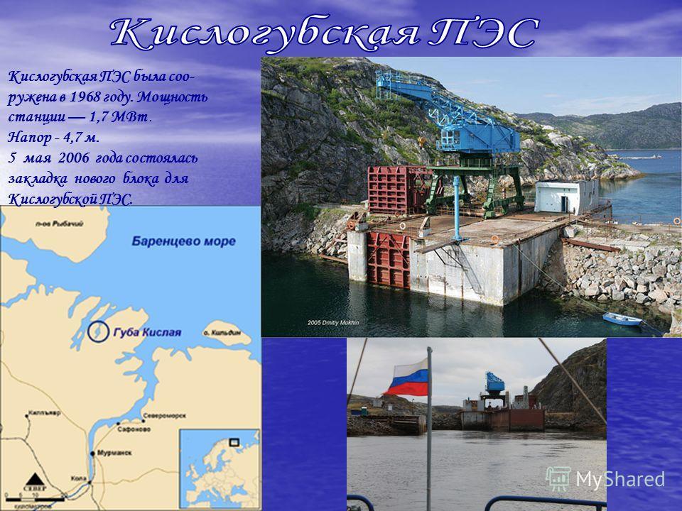 Кислогубская ПЭС была сооружена в 1968 году. Мощность станции 1,7 МВт. Напор - 4,7 м. 5 мая 2006 года состоялась закладка нового блока для Кислогубской ПЭС.