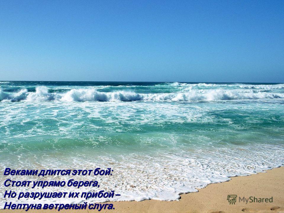 Веками длится этот бой: Стоят упрямо берега, Но разрушает их прибой – Нептуна ветреный слуга.