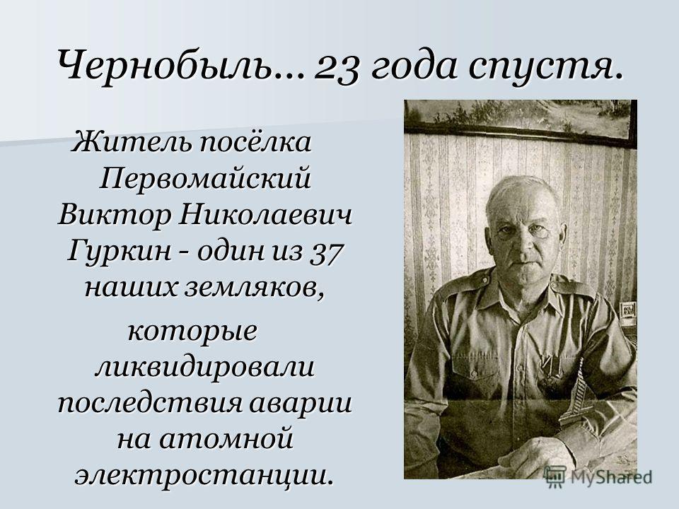 Чернобыль... 23 года спустя. Житель посёлка Первомайский Виктор Николаевич Гуркин - один из 37 наших земляков, которые ликвидировали последствия аварии на атомной электростанции.