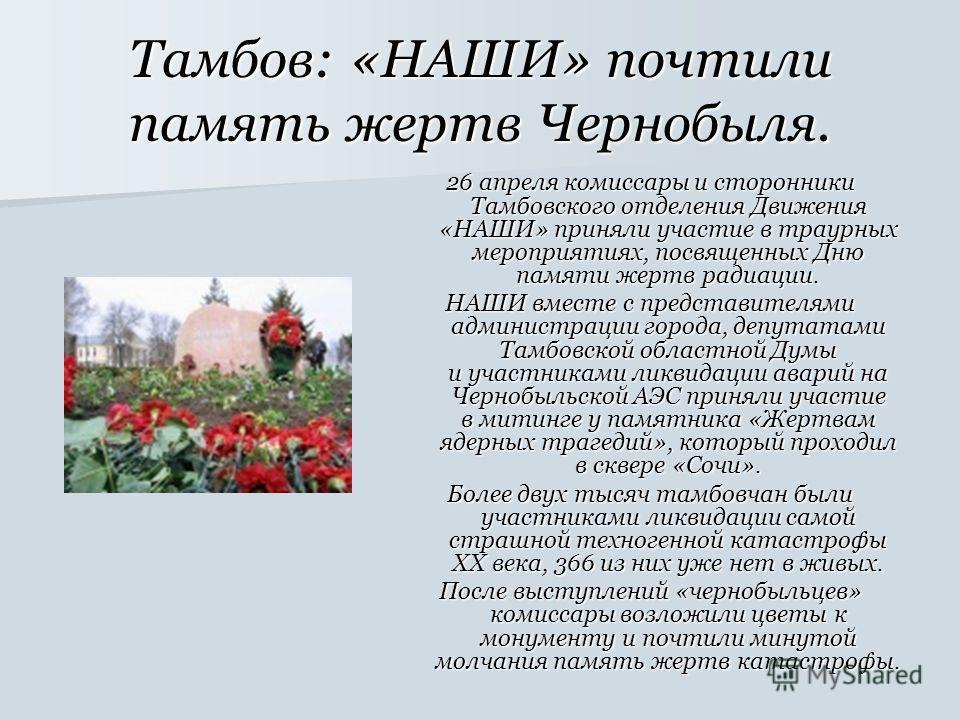 Тамбов: «НАШИ» почтили память жертв Чернобыля. 26 апреля комиссары и сторонники Тамбовского отделения Движения «НАШИ» приняли участие в траурных мероприятиях, посвященных Дню памяти жертв радиации. НАШИ вместе с представителями администрации города,