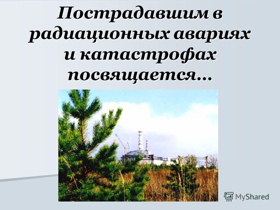 Пострадавшим в радиационных авариях и катастрофах посвящается…