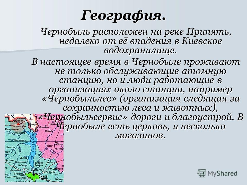 География. Чернобыль расположен на реке Припять, недалеко от её впадения в Киевское водохранилище. В настоящее время в Чернобыле проживают не только обслуживающие атомную станцию, но и люди работающие в организациях около станции, например «Чернобыль