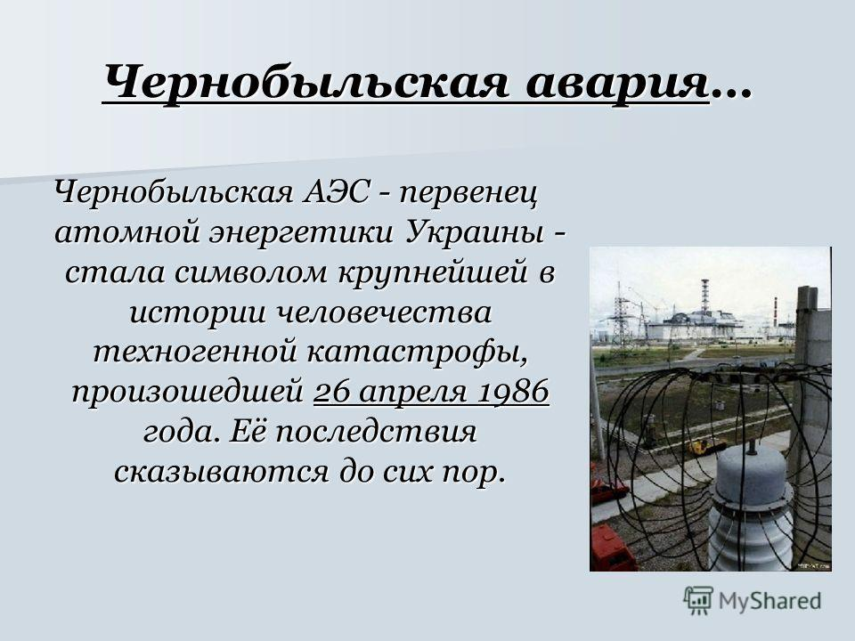 Чернобыльская авария… Чернобыльская АЭС - первенец атомной энергетики Украины - стала символом крупнейшей в истории человечества техногенной катастрофы, произошедшей 26 апреля 1986 года. Её последствия сказываются до сих пор.