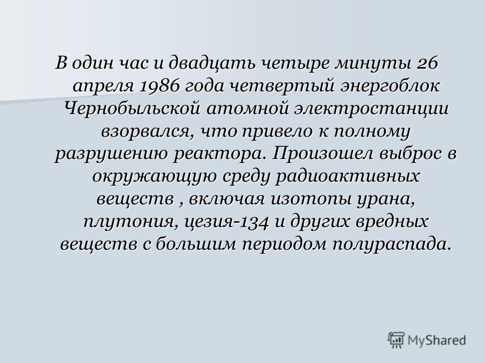В один час и двадцать четыре минуты 26 апреля 1986 года четвертый энергоблок Чернобыльской атомной электростанции взорвался, что привело к полному разрушению реактора. Произошел выброс в окружающую среду радиоактивных веществ, включая изотопы урана,