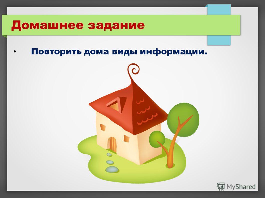 Домашнее задание Повторить дома виды информации.