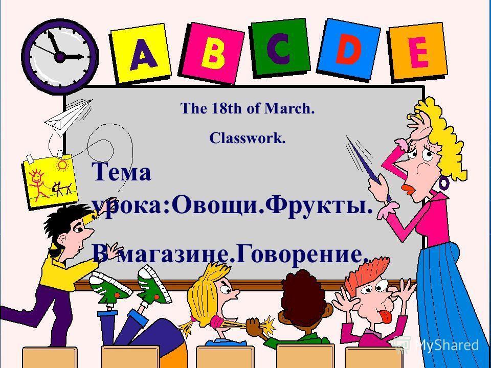 The 18th of March. Classwork. Тема урока:Овощи.Фрукты. В магазине.Говорение.