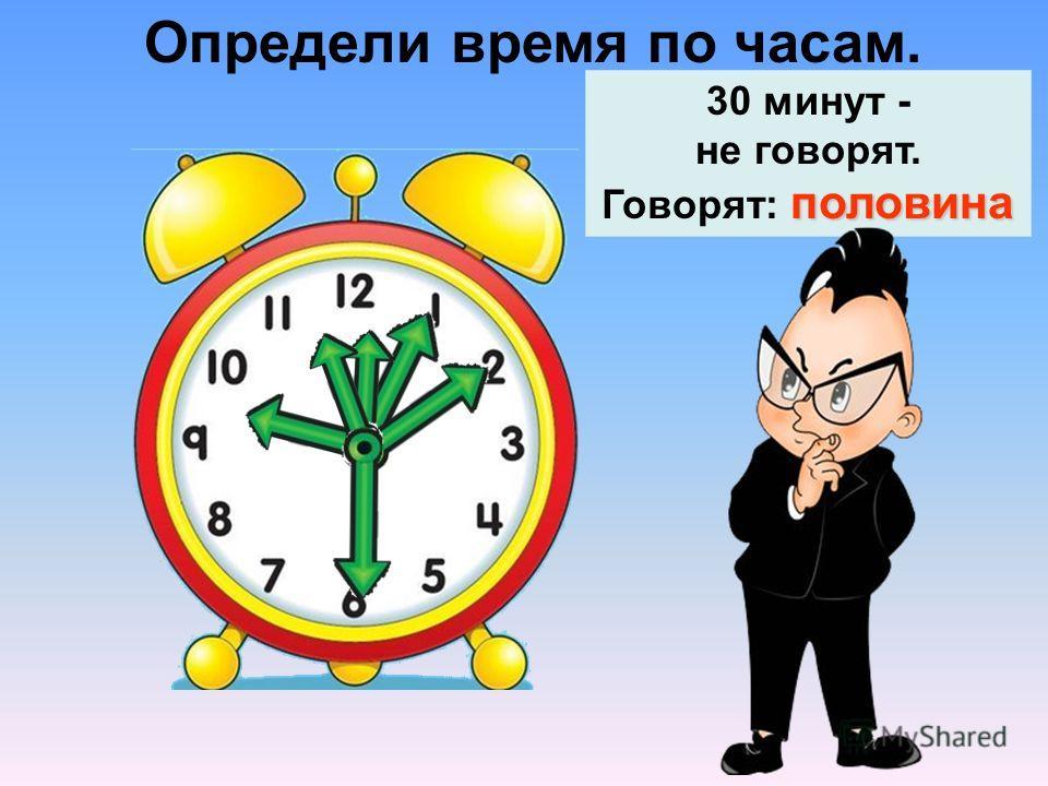 Определи время по часам. половина 30 минут - не говорят. Говорят: половина