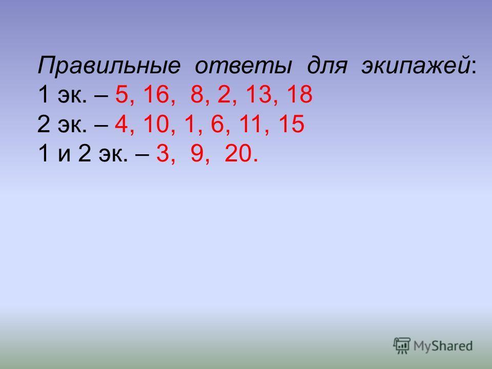 Правильные ответы для экипажей: 1 эк. – 5, 16, 8, 2, 13, 18 2 эк. – 4, 10, 1, 6, 11, 15 1 и 2 эк. – 3, 9, 20.