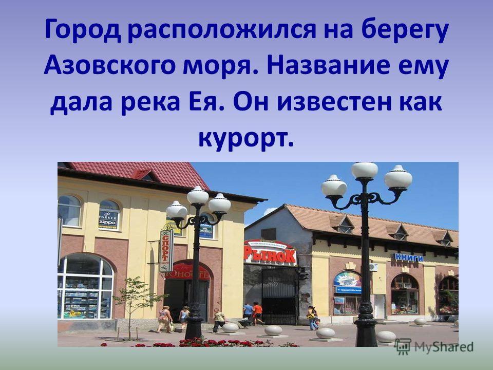 Город расположился на берегу Азовского моря. Название ему дала река Ея. Он известен как курорт.