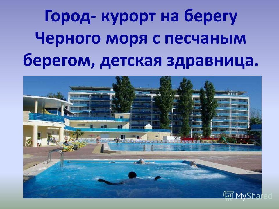 Город- курорт на берегу Черного моря с песчаным берегом, детская здравница.