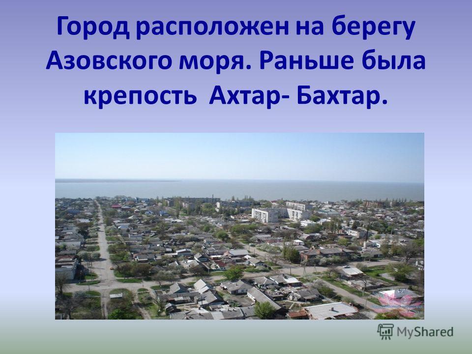 Город расположен на берегу Азовского моря. Раньше была крепость Ахтар- Бахтар.