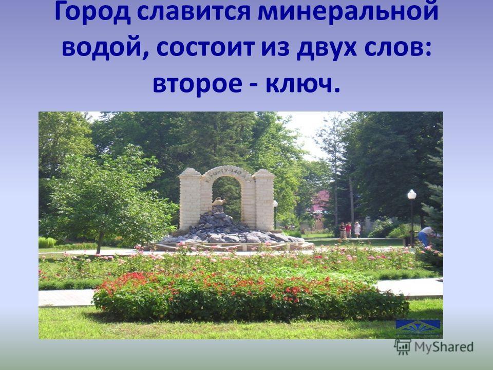 Город славится минеральной водой, состоит из двух слов: второе - ключ.