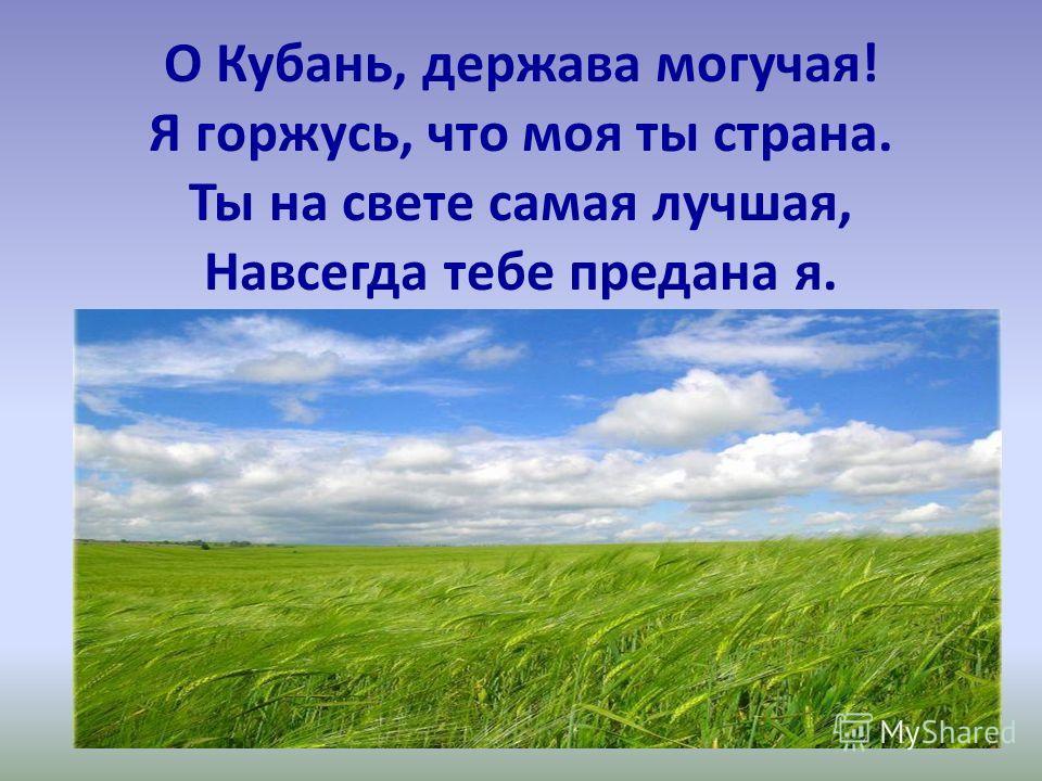 О Кубань, держава могучая! Я горжусь, что моя ты страна. Ты на свете самая лучшая, Навсегда тебе предана я.