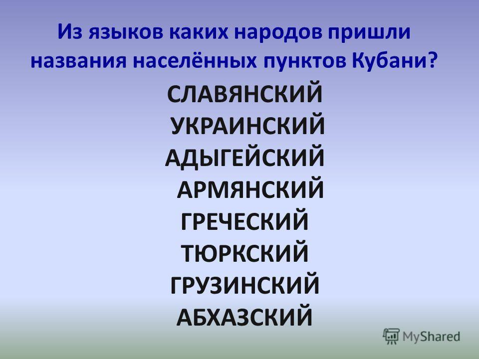 Из языков каких народов пришли названия населённых пунктов Кубани? СЛАВЯНСКИЙ УКРАИНСКИЙ АДЫГЕЙСКИЙ АРМЯНСКИЙ ГРЕЧЕСКИЙ ТЮРКСКИЙ ГРУЗИНСКИЙ АБХАЗСКИЙ