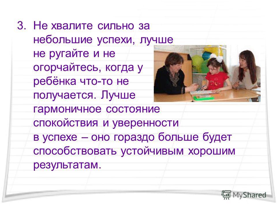 3. Не хвалите сильно за небольшие успехи, лучше не ругайте и не огорчайтесь, когда у ребёнка что-то не получается. Лучше гармоничное состояние спокойствия и уверенности в успехе – оно гораздо больше будет способствовать устойчивым хорошим результатам
