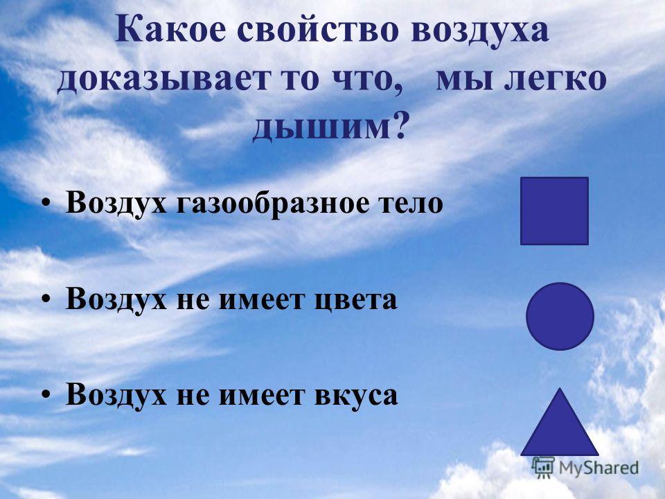 Какое свойство воздуха доказывает то что, мы легко дышим? Воздух газообразное тело Воздух не имеет цвета Воздух не имеет вкуса