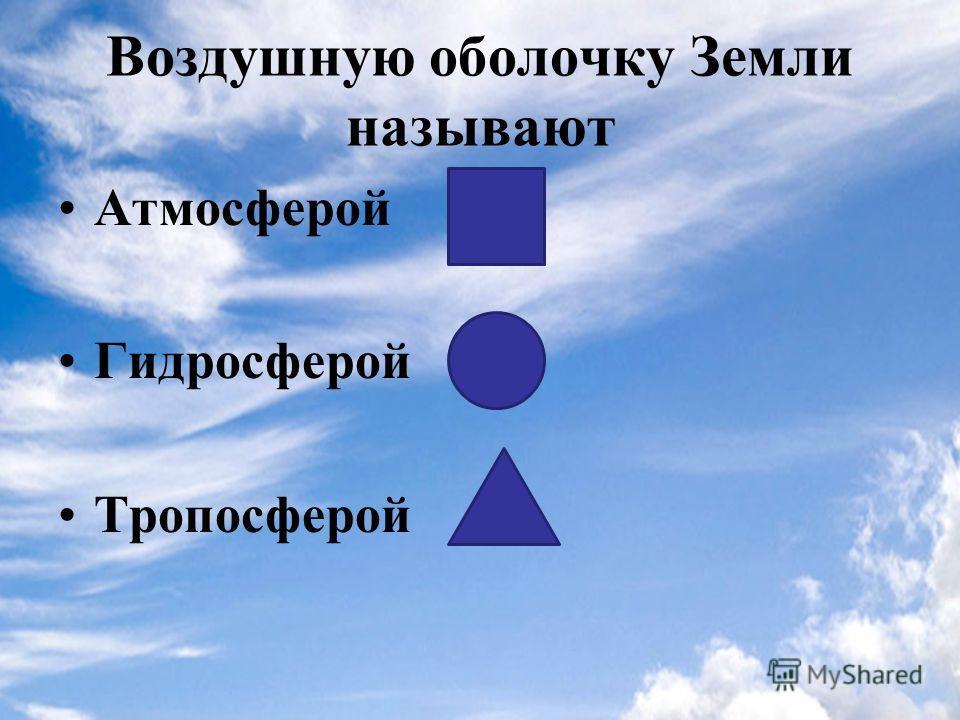 Воздушную оболочку Земли называют Атмосферой Гидросферой Тропосферой