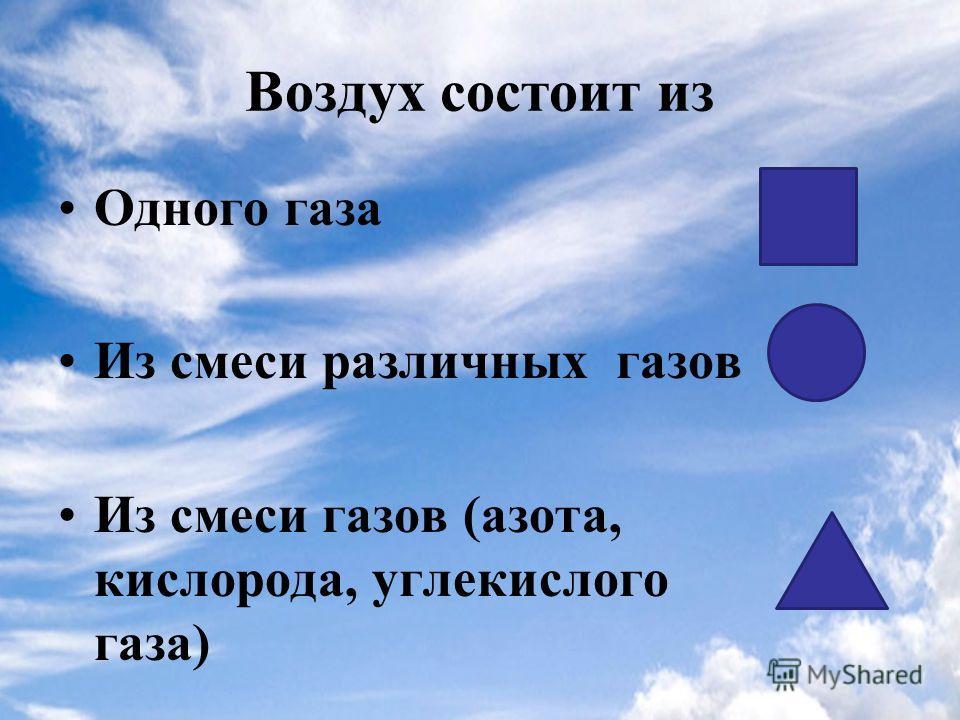 Воздух состоит из Одного газа Из смеси различных газов Из смеси газов (азота, кислорода, углекислого газа)
