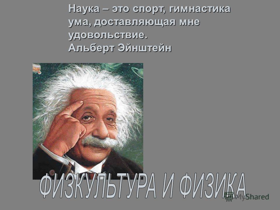 Наука – это спорт, гимнастика ума, доставляющая мне удовольствие. Альберт Эйнштейн