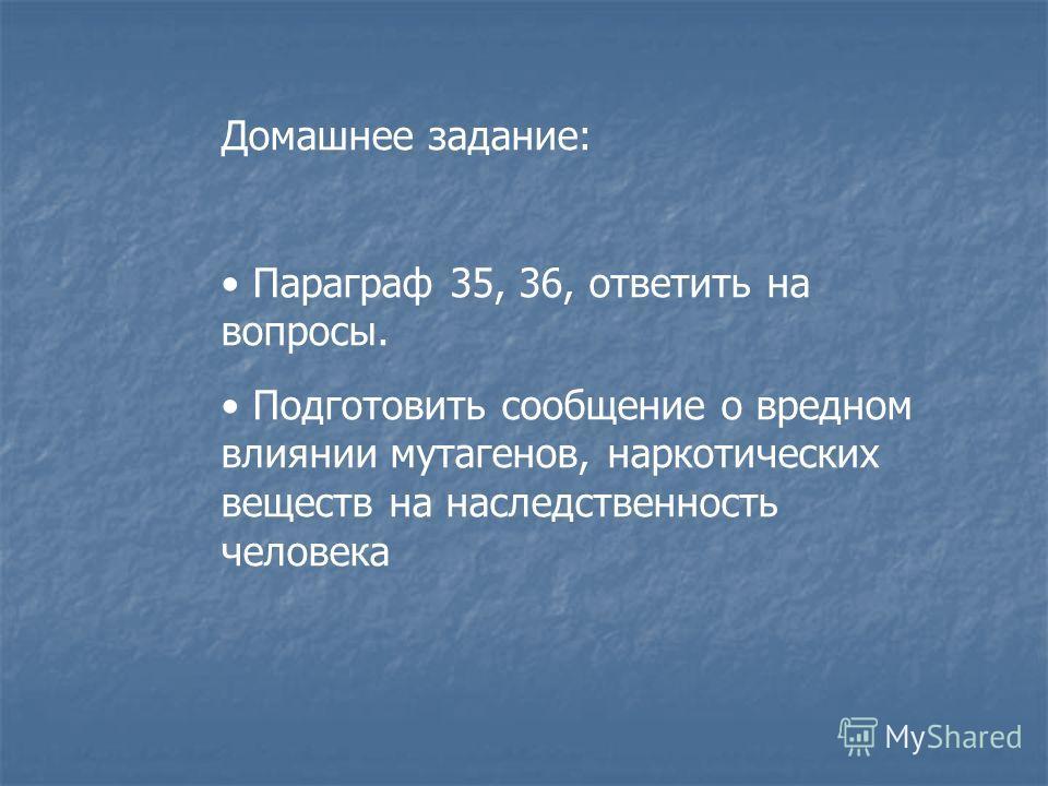 Домашнее задание: Параграф 35, 36, ответить на вопросы. Подготовить сообщение о вредном влиянии мутагенов, наркотических веществ на наследственность человека