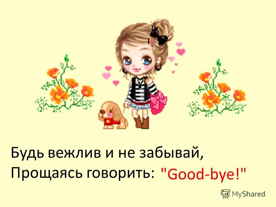 Будь вежлив и не забывай, Прощаясь говорить: Good-bye!