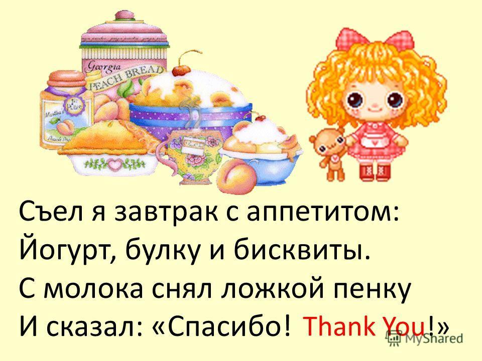 Съел я завтрак с аппетитом: Йогурт, булку и бисквиты. С молока снял ложкой пенку И сказал: «Спасибо! Thank You!»